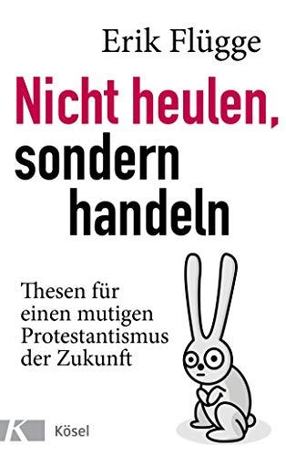 Nicht heulen, sondern handeln: Thesen für einen mutigen Protestantismus der Zukunft