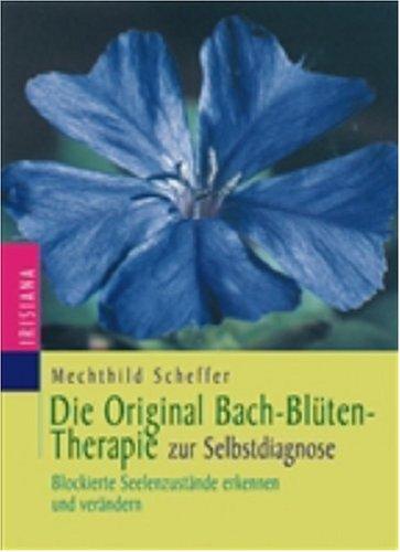Die Original-Bachblütentherapie zur Selbstdiagnose: Blockierte Seelenzustände erkennen und verändern
