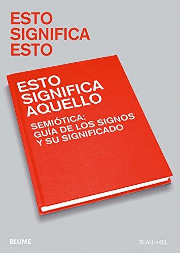 Esto significa esto, esto significa aquello : semiótica : guía de los signos y su significado por Sean Hall