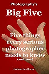The Big Five: Five things every serious photographer needs to know (If I can - you can.)