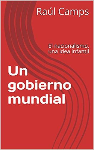 Un gobierno mundial: El nacionalismo, una idea infantil por Raúl Camps
