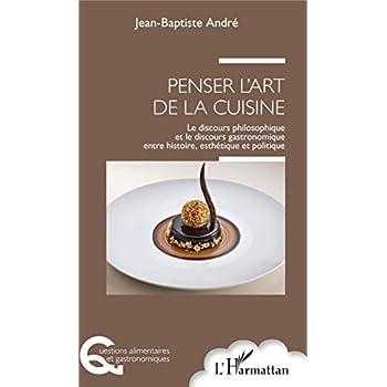 Penser l'art de la cuisine: Le discours philosophique et le discours gastronomique entre histoire, esthétique et politique