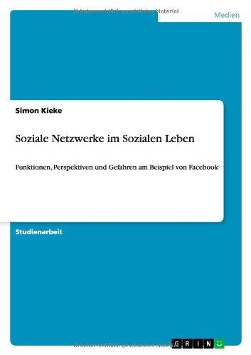 Soziale Netzwerke im Sozialen Leben: Funktionen, Perspektiven und Gefahren am Beispiel von Facebook
