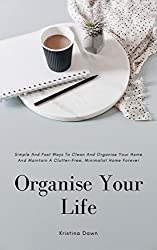 Organising: Simple And Fast Ways Of House Cleaning And Organising And Maintain A Clutter-Free, Minimalist, Organised Home Forever.: Do-It-Yourself, Decorating, Minimalism books