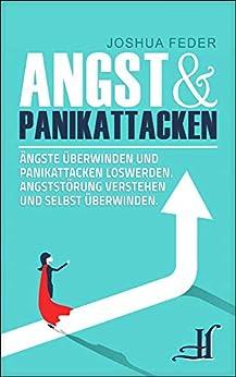 Angst und Panikattacken: Ängste überwinden und Panikattacken loswerden - Angststörung verstehen und selbst überwinden