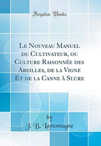 Le Nouveau Manuel du Cultivateur, ou Culture Raisonnée des Abeilles, de la Vigne Et de la Canne à Sucre (Classic Reprint)