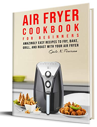 Air Fryer Cookbook for Beginners: Amazingly Easy Recipes to Fry, Bake, Grill, and Roast with Your Air Fryer book cover