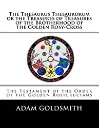 [(The Thesaurus Thesaurorum or the Treasures of Treasures of the Brotherhood of the Golden Rosy-Cross)] [By (author) Adam Goldsmith ] published on (May, 2012)