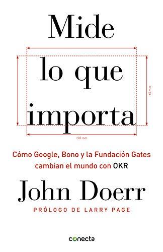 Mide lo que importa: Cómo Google, Bono y la Fundación Gates cambian el mundo con OKR por John Doerr