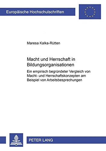 Macht und Herrschaft in Bildungsorganisationen: Ein empirisch begründeter Vergleich von Macht- und Herrschaftskonzepten am Beispiel von ... Series 22: Sociology / Série 22: Sociologie)