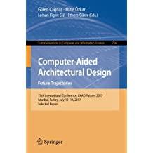 Computer-Aided Architectural Design. Future Trajectories: 17th International Conference, CAAD Futures 2017, Istanbul, Turkey, July 12-14, 2017, Selected Papers