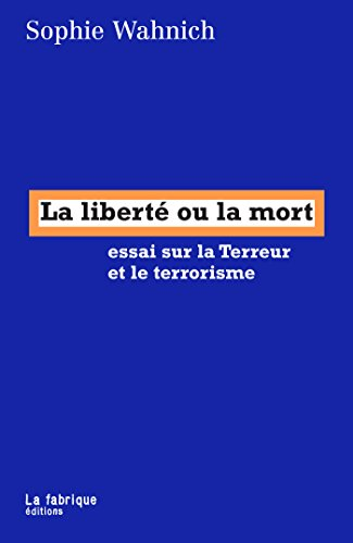 La liberté ou la mort: essai sur la Terreur et le terrorisme par Sophie Wahnich