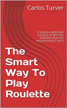 The Smart Way To Play Roulette: IS USING A MODIFIED DOUBLE UP BETTING STRATEGY FOR THE HIGHER PAYOUT BETS by [Turver, Carlos]