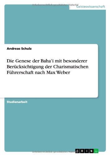 Die Genese der Baha'i mit besonderer Berücksichtigung der Charismatischen Führerschaft nach Max Weber