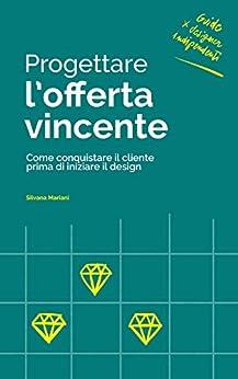 Progettare l'offerta vincente: Come conquistare il cliente prima di iniziare il design (Guide per Designer Indipendenti Vol. 1) di [Mariani, Silvana]