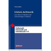 Erlebnis Arithmetik: - zum aktiven Entdecken und selbstständigen Erarbeiten (Mathematik Primarstufe und Sekundarstufe I + II)