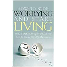 How To Stop Worrying and Start Living - What Other People Think Of Me Is None Of My Business by Simeon Lindstrom (2014-08-08)