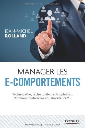 Manager les e-comportements: Technopathe, technophile, technophobe... Comment motiver les collaborateurs 2.0. par Jean-Michel Rolland
