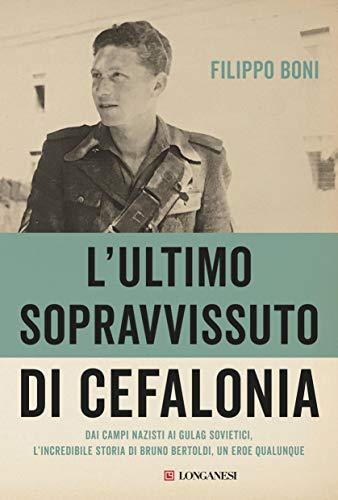 L'ultimo sopravvissuto di Cefalonia: Dai campi nazisti ai gulag sovietici, l'incredibile storia di un eroe qualunque di [Boni, Filippo]