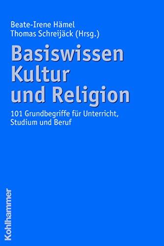 Basiswissen Kultur und Religion: 101 Grundbegriffe für Unterricht, Studium und Beruf