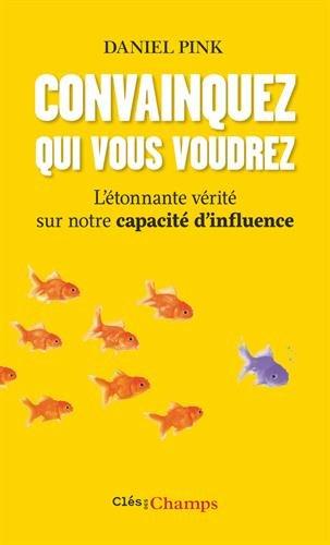 Convainquez qui vous voudrez : L'étonnate vérité sur notre capacité d'influence