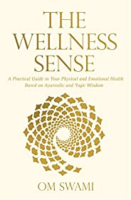 The Wellness Sense: A Practical Guide to Your Physical and Emotional Health Based on Ayurvedic and Yogic Wisdo