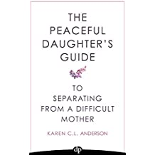 The Peaceful Daughter's Guide to Separating from A Difficult Mother: Freeing Yourself From The Guilt, Anger, Resentment and Bitterness of Being Raised ... Daughter's Guides Book 1) (English Edition)