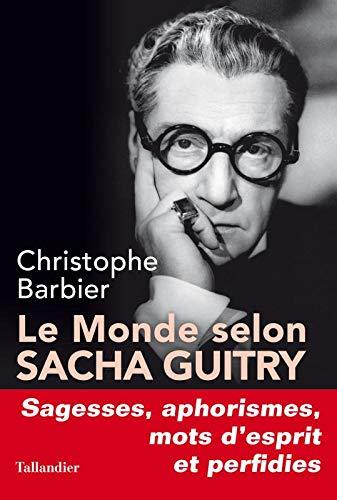 Le monde selon Sacha Guitry : Sagesses, aphorismes, mots d'esprit et perfidies