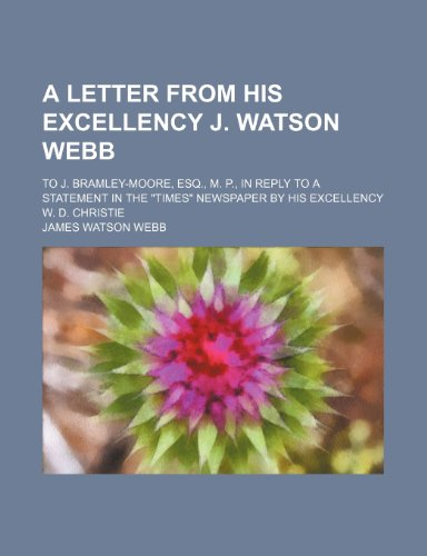 A letter from His Excellency J. Watson Webb ; to J. Bramley-Moore, Esq., M. P., in reply to a statement in the