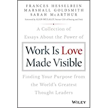 Work is Love Made Visible: A Collection of Essays About the Power of Finding Your Purpose From the World's Greatest Thought Leaders (English Edition)