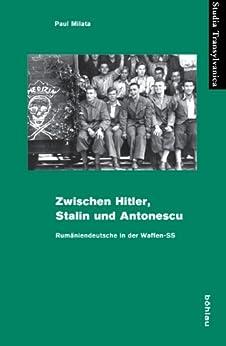 Zwischen Hitler, Stalin und Antonescu: Rumäniendeutsche in der Waffen-SS (Studia Transylvanica 34) von [Milata, Paul]