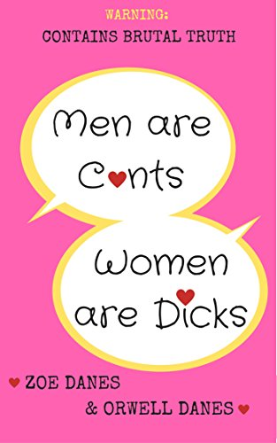 Men are C*nts, Women are D*cks: WARNING: CONTAINS BRUTAL TRUTH (The Zoe Danes Series Book 1)