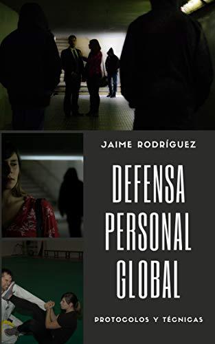 Defensa personal global: Técnicas y protocolos para defenderse por Jaime Rodríguez Jordá