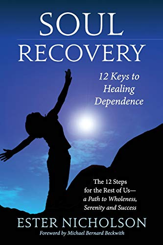 Soul Recovery - 12 Keys to Healing Dependence: The 12 Steps for the Rest of Us-A Path to Wholeness, Serenity and Success