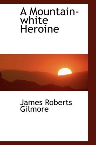 A Mountain-white Heroine by James Roberts Gilmore (2009-04-10)