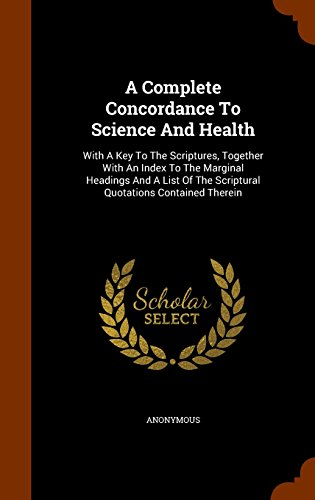 A Complete Concordance To Science And Health: With A Key To The Scriptures, Together With An Index To The Marginal Headings And A List Of The Scriptural Quotations Contained Therein