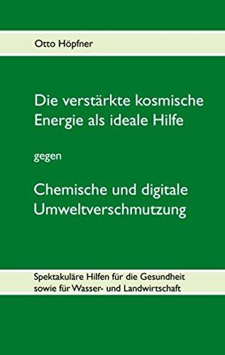 Die verstärkte kosmische Energie als ideale Hilfe gegen chemische und digitale Umweltverschmutzung: Spektakuläre Hilfen für die Gesundheit, sowie für Wasser- und Landwirtschaft