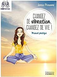 Changez de vibration, changez de vie ! : Manuel pratique