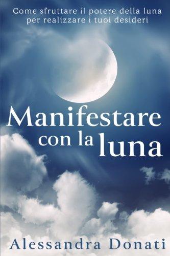 Manifestare Con La Luna: Come Sfruttare Il Potere Della Luna Per Realizzare I Tuoi Desideri