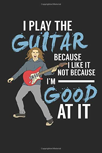 I Play The Guitar Because I Like It Not Because I'm Good At It: Guitar Tab Notebook I Music Composition Journal I Guitar Lessons Exercise Notepad I ... Perfect Gift for Guitar Teachers and Students Classic Blues Tabs