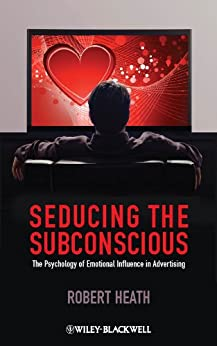 Seducing the Subconscious: The Psychology of Emotional Influence in Advertising von [Heath, Robert]