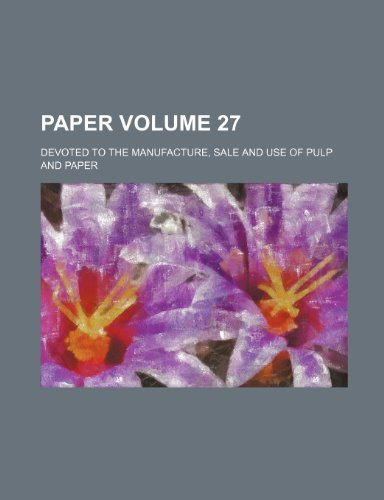 Paper Volume 27; Devoted to the manufacture, sale and use of pulp and paper
