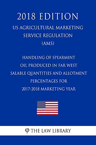 Handling of Spearmint Oil Produced in Far West - Salable Quantities and Allotment Percentages for 2017-2018 Marketing Year (US Agricultural Marketing Service ... (AMS) (2018 Edition) (English Edition) por The Law Library