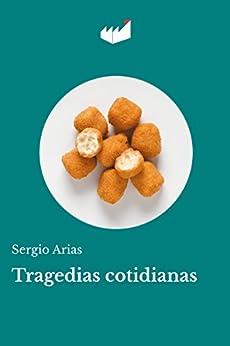 Tragedias cotidianas: Cuentos cortos, relatos de muertos y muertecitos de [Arias, Sergio]