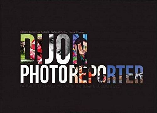 Dijon, Photoreporter. l'Actualite de la Ville Vue par un Photographe de 2009 a 2015