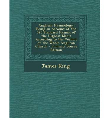 [(Anglican Hymnology: Being an Account of the 325 Standard Hymns of the Highest Merit According to the Verdict of the Whole Anglican Church)] [Author: James King] published on (September, 2013)