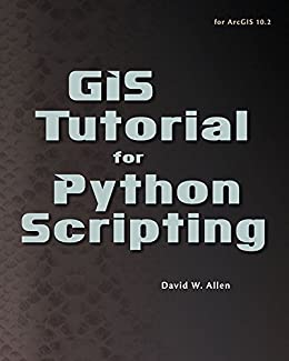 GIS Tutorial for Python Scripting (GIS Tutorials) by [Allen, David W.]