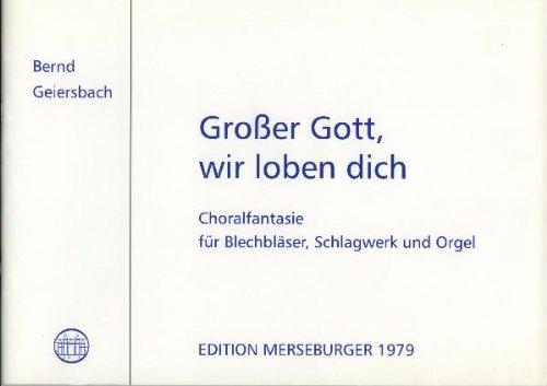 GROSSER GOTT WIR LOBEN DICH - CHORALFANTASIE - arrangiert für Blechbläserbesetzung - Schlagwerk - Orgel [Noten / Sheetmusic] Komponist: GEIERSBACH BERND