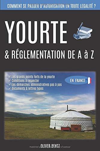 Yourte & réglementation de A à Z (en France): Comment se passer d'autorisations en toute légalité ? par Oliver Bentz