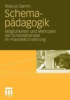 Schemapädagogik: Möglichkeiten und Methoden der Schematherapie im Praxisfeld Erziehung von [Damm, Marcus]